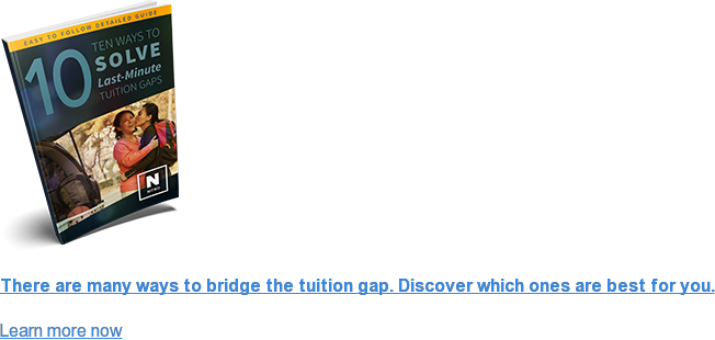 There are many ways to bridge the tuition gap. Discover which ones are best  for you. Learn more now <>